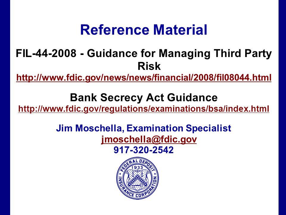 Filename 66 Reference Material FIL-44-2008 - Guidance for Managing Third Party Risk http://www.fdic.gov/news/news/financial/2008/fil08044.html Bank Secrecy Act Guidance http://www.fdic.gov/regulations/examinations/bsa/index.html Jim Moschella, Examination Specialist jmoschella@fdic.gov jmoschella@fdic.gov 917-320-2542