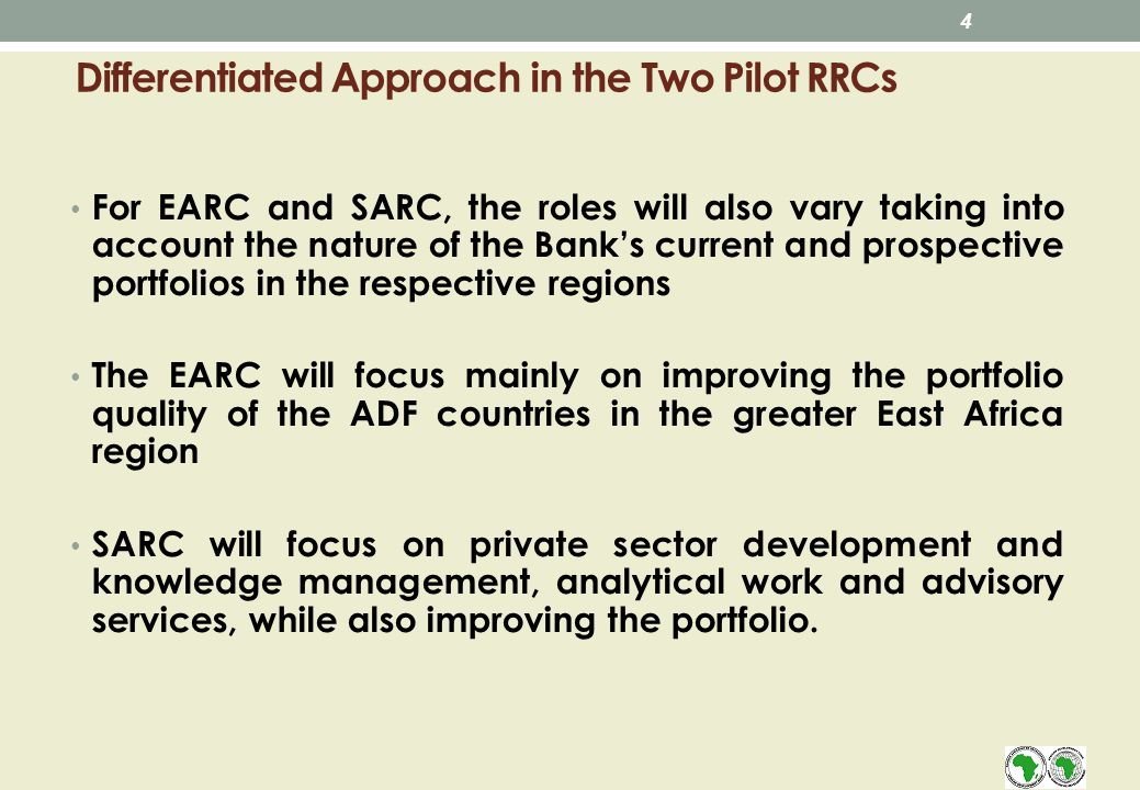 Differentiated Approach in the Two Pilot RRCs For EARC and SARC, the roles will also vary taking into account the nature of the Banks current and prospective portfolios in the respective regions The EARC will focus mainly on improving the portfolio quality of the ADF countries in the greater East Africa region SARC will focus on private sector development and knowledge management, analytical work and advisory services, while also improving the portfolio.