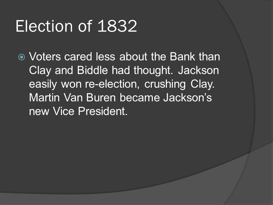 Election of 1832 Voters cared less about the Bank than Clay and Biddle had thought. Jackson easily won re-election, crushing Clay. Martin Van Buren be
