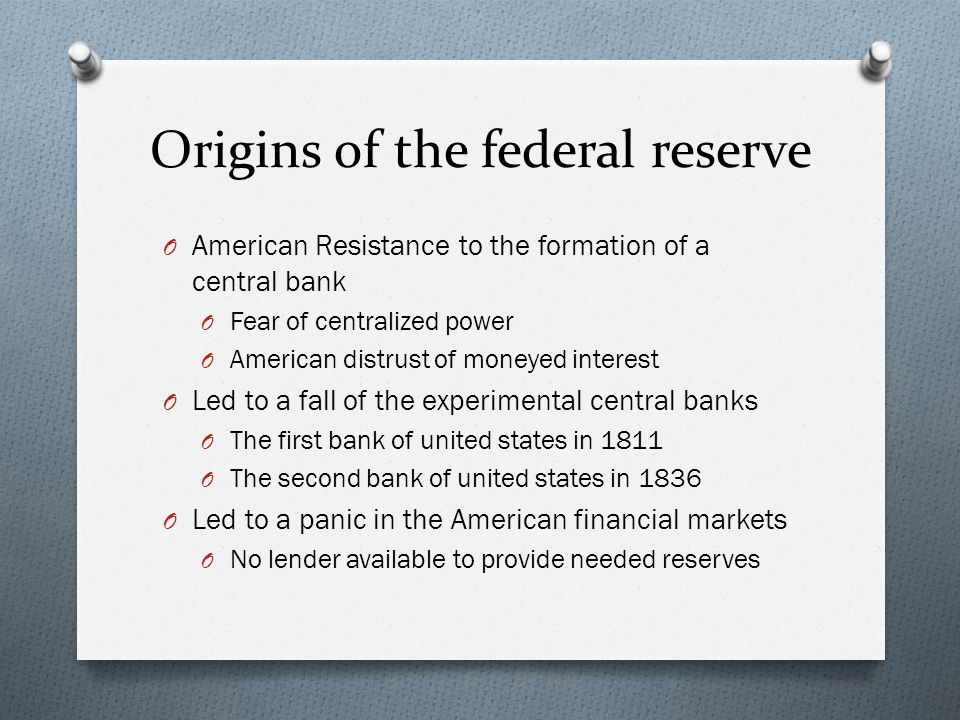 Origins of the federal reserve O American Resistance to the formation of a central bank O Fear of centralized power O American distrust of moneyed int