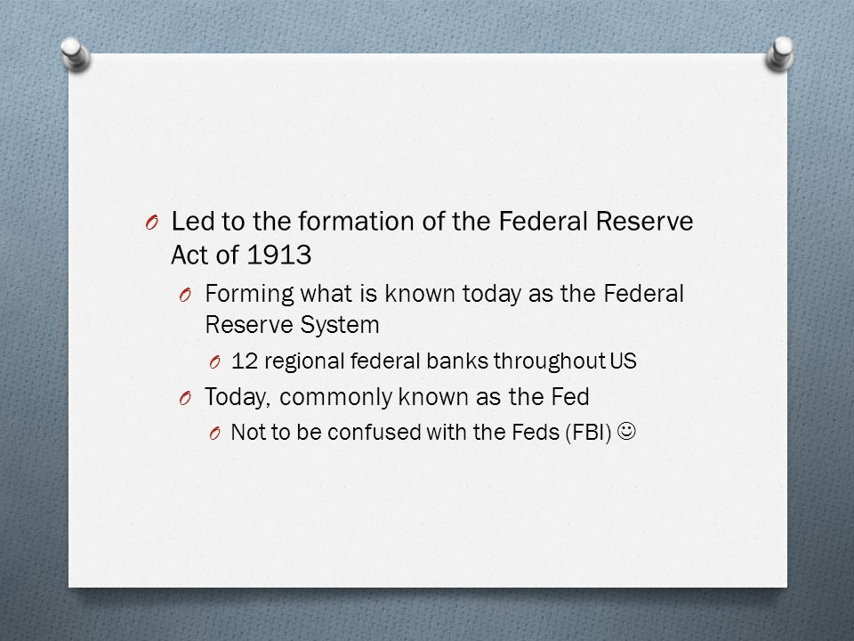 O Led to the formation of the Federal Reserve Act of 1913 O Forming what is known today as the Federal Reserve System O 12 regional federal banks thro