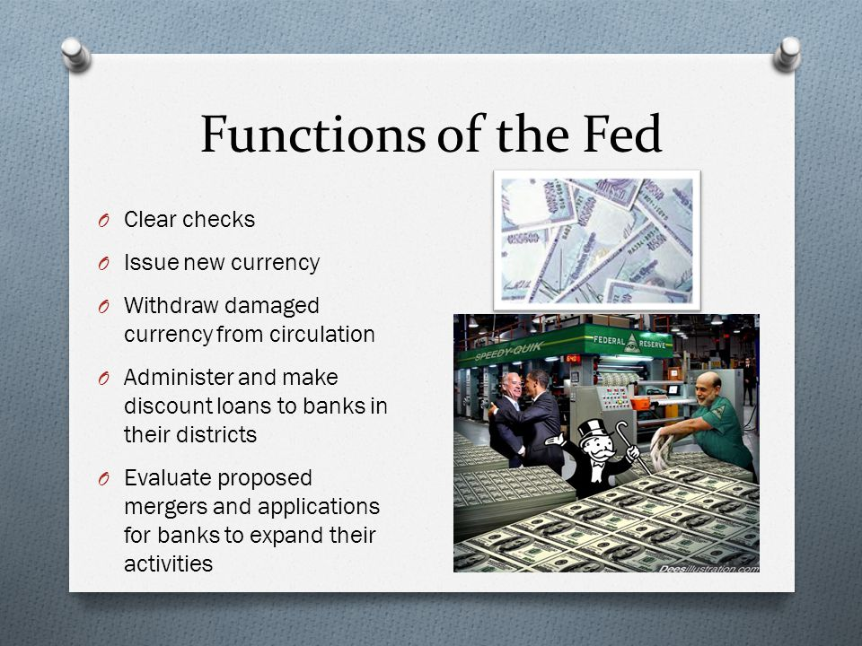 Functions of the Fed O Clear checks O Issue new currency O Withdraw damaged currency from circulation O Administer and make discount loans to banks in their districts O Evaluate proposed mergers and applications for banks to expand their activities