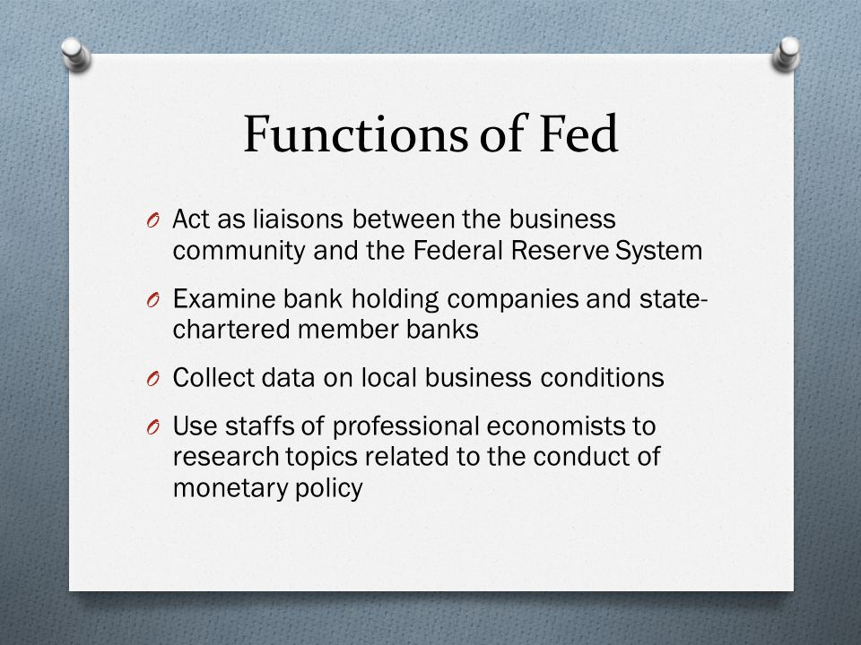Functions of Fed O Act as liaisons between the business community and the Federal Reserve System O Examine bank holding companies and state- chartered member banks O Collect data on local business conditions O Use staffs of professional economists to research topics related to the conduct of monetary policy