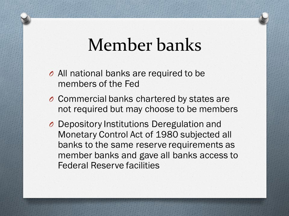 Member banks O All national banks are required to be members of the Fed O Commercial banks chartered by states are not required but may choose to be members O Depository Institutions Deregulation and Monetary Control Act of 1980 subjected all banks to the same reserve requirements as member banks and gave all banks access to Federal Reserve facilities