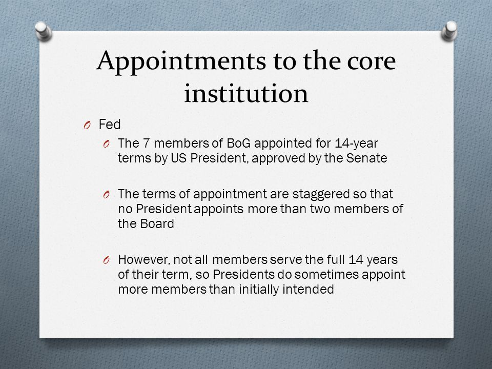 Appointments to the core institution O Fed O The 7 members of BoG appointed for 14-year terms by US President, approved by the Senate O The terms of appointment are staggered so that no President appoints more than two members of the Board O However, not all members serve the full 14 years of their term, so Presidents do sometimes appoint more members than initially intended