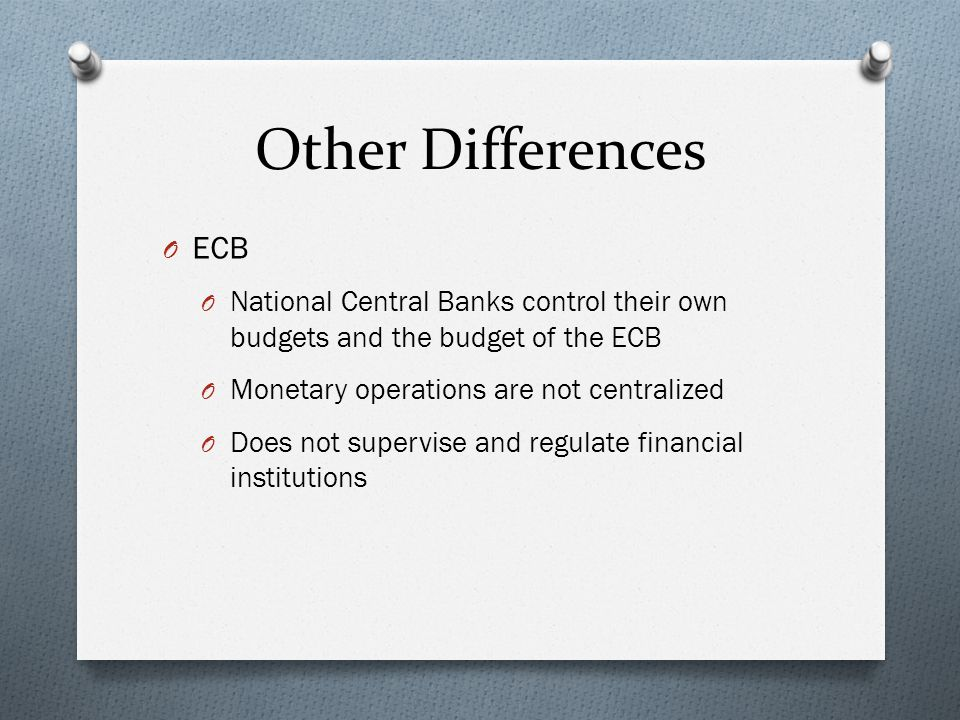 Other Differences O ECB O National Central Banks control their own budgets and the budget of the ECB O Monetary operations are not centralized O Does not supervise and regulate financial institutions