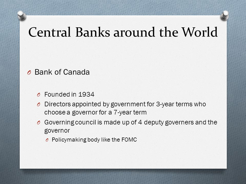 Central Banks around the World O Bank of Canada O Founded in 1934 O Directors appointed by government for 3-year terms who choose a governor for a 7-year term O Governing council is made up of 4 deputy governers and the governor O Policymaking body like the FOMC