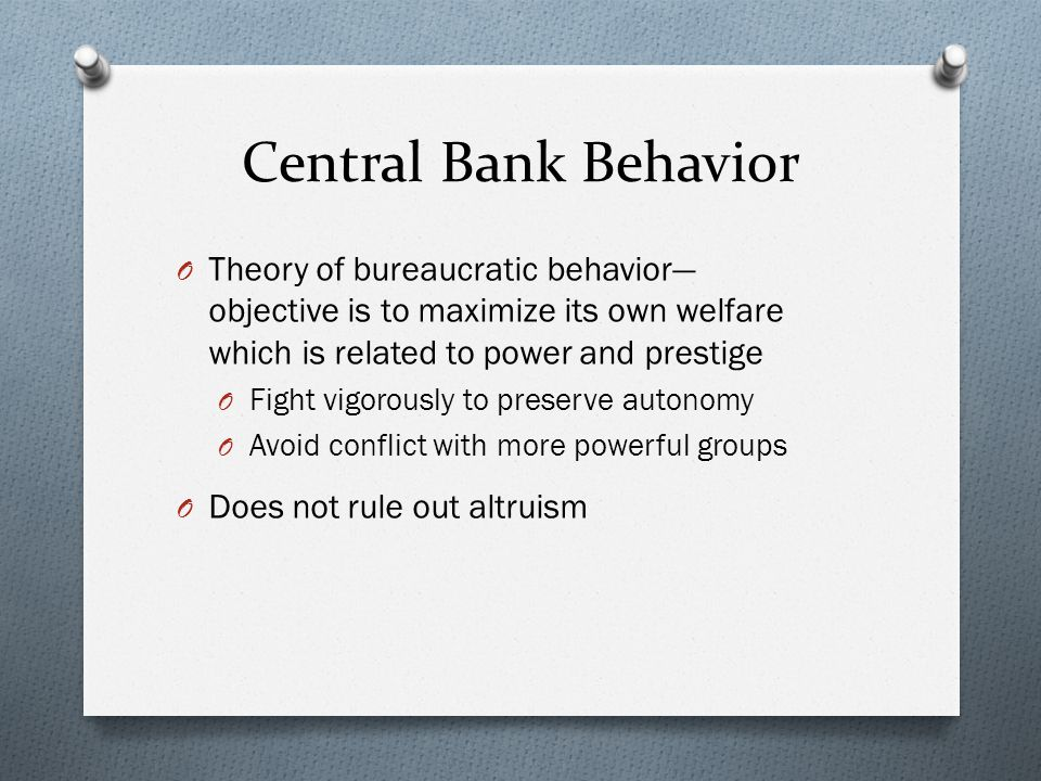 Central Bank Behavior O Theory of bureaucratic behavior objective is to maximize its own welfare which is related to power and prestige O Fight vigorously to preserve autonomy O Avoid conflict with more powerful groups O Does not rule out altruism