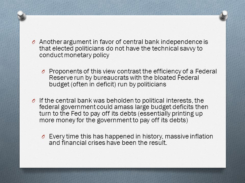 O Another argument in favor of central bank independence is that elected politicians do not have the technical savvy to conduct monetary policy O Proponents of this view contrast the efficiency of a Federal Reserve run by bureaucrats with the bloated Federal budget (often in deficit) run by politicians O If the central bank was beholden to political interests, the federal government could amass large budget deficits then turn to the Fed to pay off its debts (essentially printing up more money for the government to pay off its debts) O Every time this has happened in history, massive inflation and financial crises have been the result.