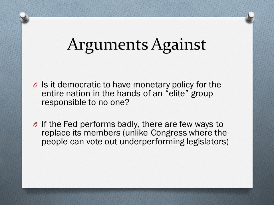 Arguments Against O Is it democratic to have monetary policy for the entire nation in the hands of an elite group responsible to no one? O If the Fed