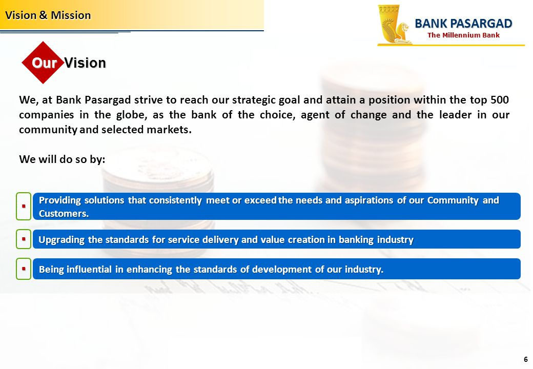 We, at Bank Pasargad strive to reach our strategic goal and attain a position within the top 500 companies in the globe, as the bank of the choice, ag