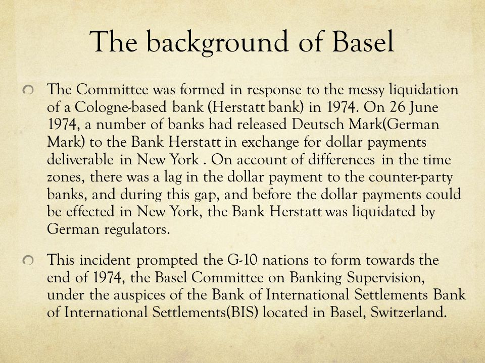 The background of Basel The Committee was formed in response to the messy liquidation of a Cologne-based bank (Herstatt bank) in 1974. On 26 June 1974