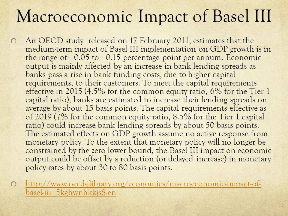 Macroeconomic Impact of Basel III An OECD study released on 17 February 2011, estimates that the medium-term impact of Basel III implementation on GDP