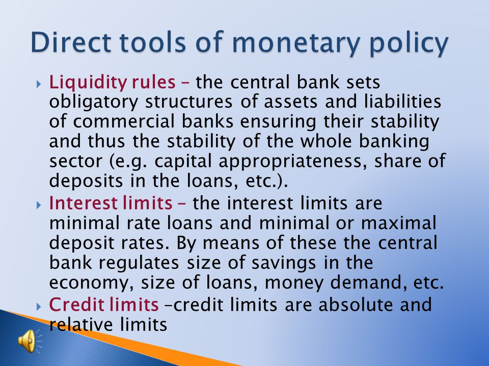Liquidity rules – the central bank sets obligatory structures of assets and liabilities of commercial banks ensuring their stability and thus the stability of the whole banking sector (e.g.