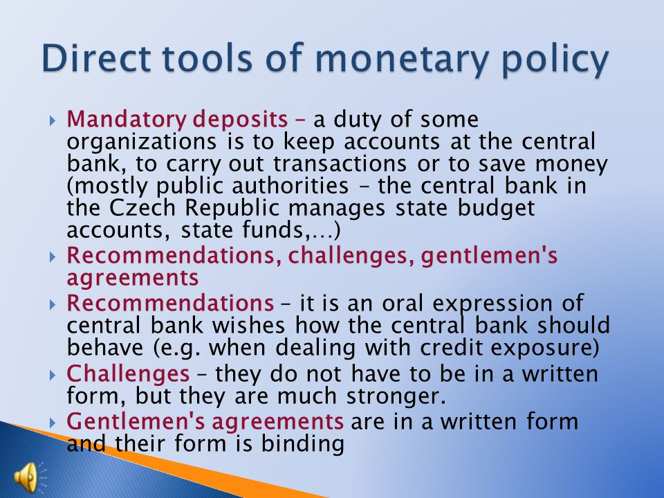 Mandatory deposits – a duty of some organizations is to keep accounts at the central bank, to carry out transactions or to save money (mostly public authorities – the central bank in the Czech Republic manages state budget accounts, state funds,…) Recommendations, challenges, gentlemen s agreements Recommendations – it is an oral expression of central bank wishes how the central bank should behave (e.g.