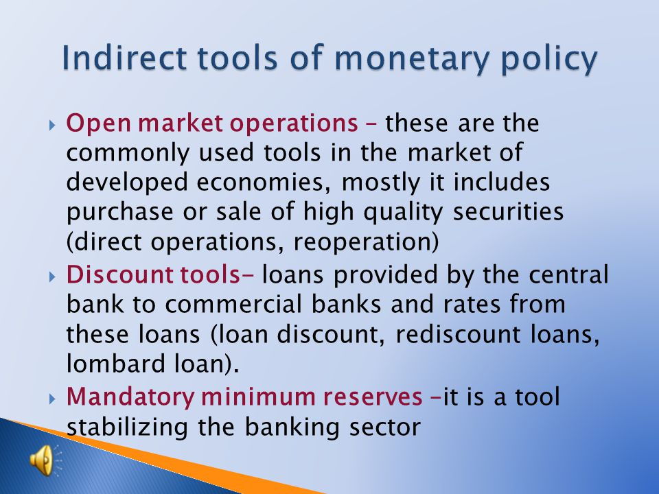 Open market operations – these are the commonly used tools in the market of developed economies, mostly it includes purchase or sale of high quality securities (direct operations, reoperation) Discount tools- loans provided by the central bank to commercial banks and rates from these loans (loan discount, rediscount loans, lombard loan).
