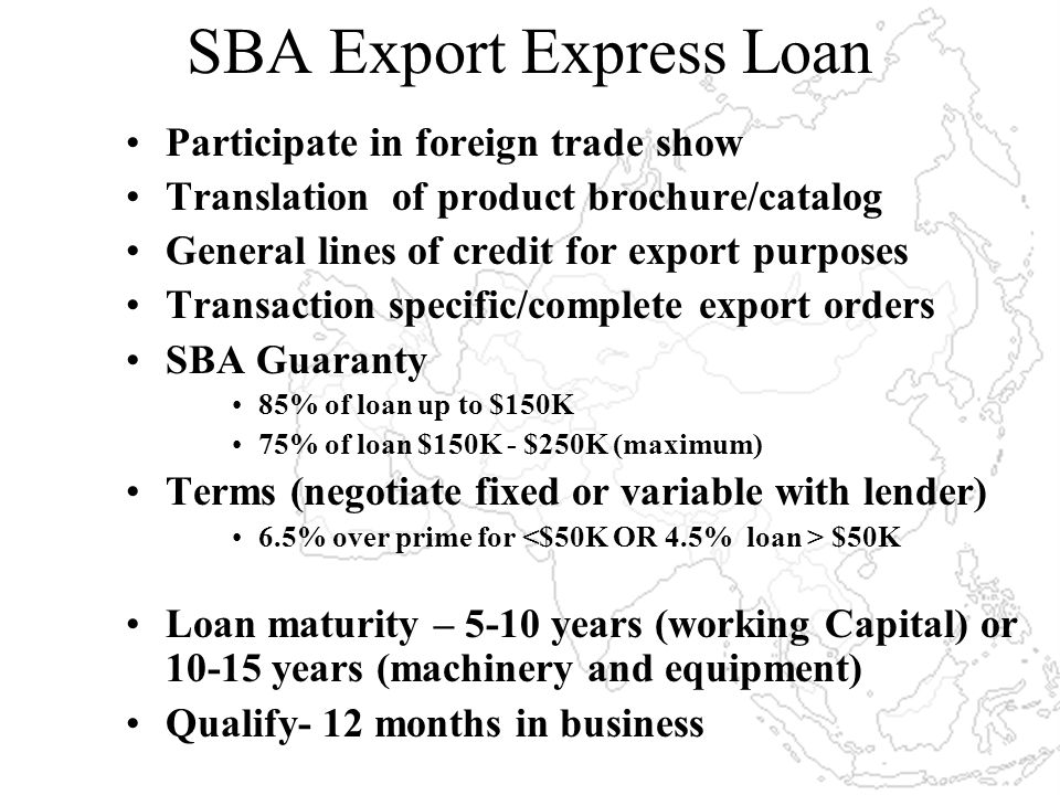 SBA Export Express Loan Participate in foreign trade show Translation of product brochure/catalog General lines of credit for export purposes Transaction specific/complete export orders SBA Guaranty 85% of loan up to $150K 75% of loan $150K - $250K (maximum) Terms (negotiate fixed or variable with lender) 6.5% over prime for $50K Loan maturity – 5-10 years (working Capital) or 10-15 years (machinery and equipment) Qualify- 12 months in business