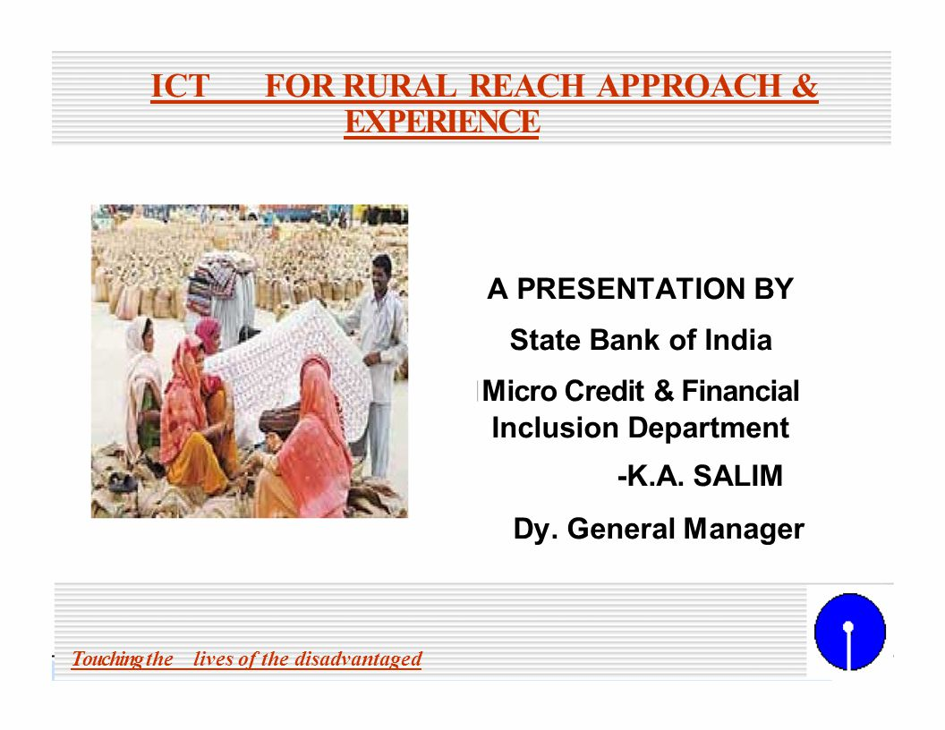 Touching the lives of the disadvantaged State Bank of India 11 FINANCIAL INCLUSION THRU ICT Comprehensive financial services, viz.,savings,credit,remittances, insurance and financial products thru ICT.