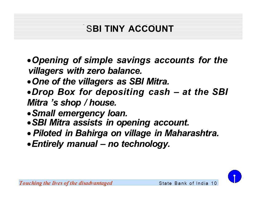 Touching the lives of the disadvantaged State Bank of India 10 SBI TINY ACCOUNT Opening of simple savings accounts for the villagers with zero balance.