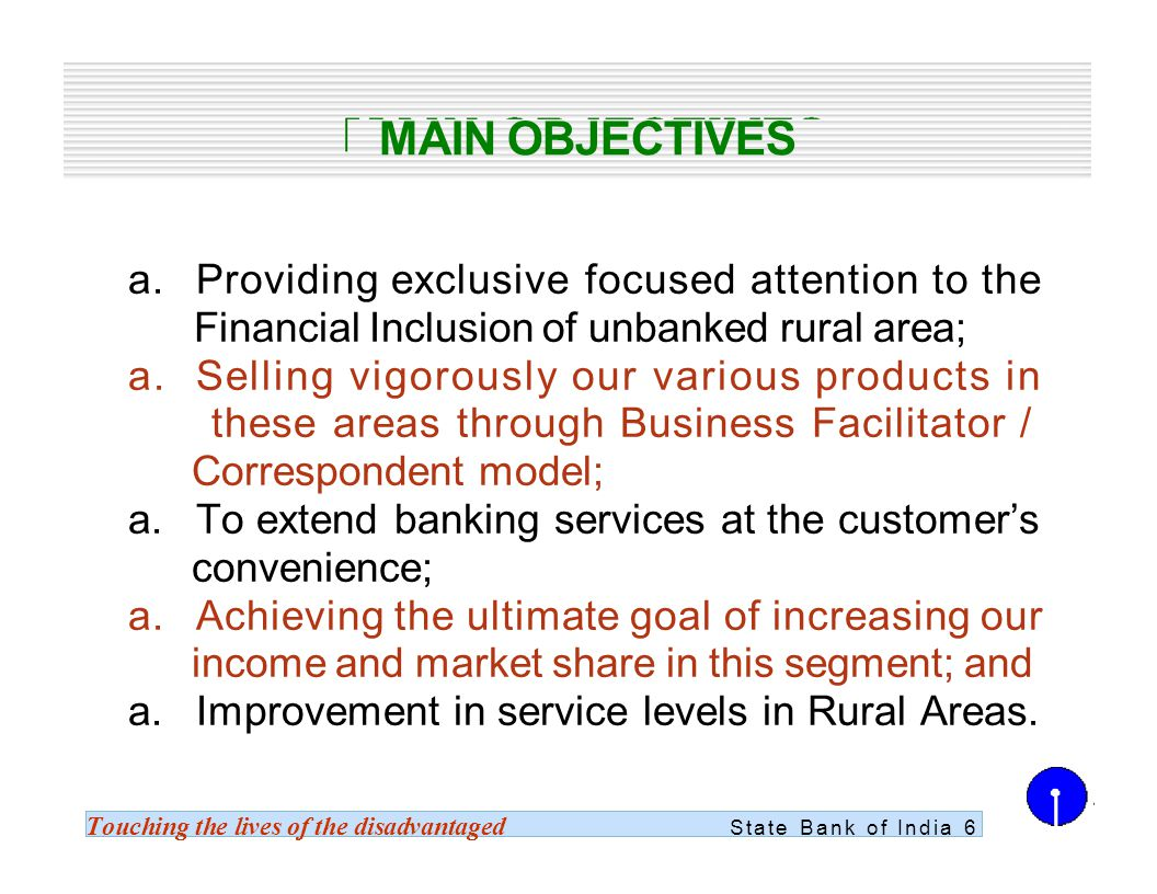 Touching the lives of the disadvantaged State Bank of India 6 MAIN OBJECTIVES a.Providing exclusive focused attention to the Financial Inclusion of unbanked rural area; a.Selling vigorously our various products in these areas through Business Facilitator / Correspondent model; a.To extend banking services at the customers convenience; a.Achieving the ultimate goal of increasing our income and market share in this segment; and a.Improvement in service levels in Rural Areas.