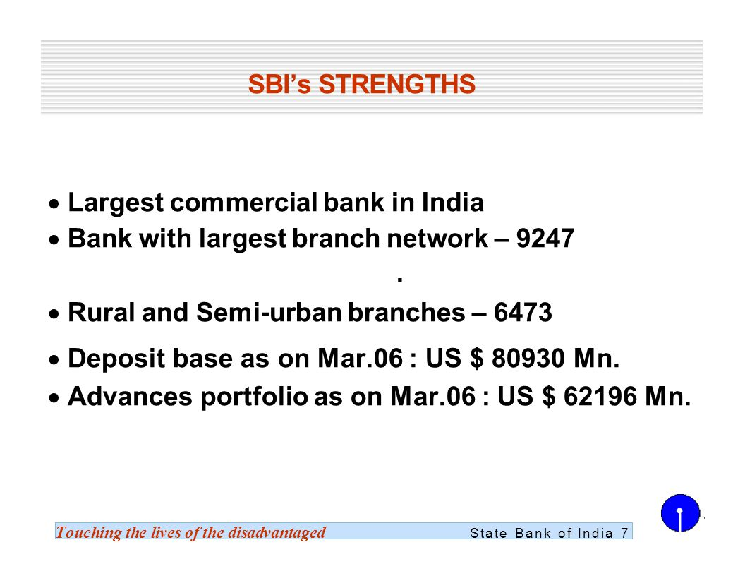 Touching the lives of the disadvantaged State Bank of India 7 SBIs STRENGTHS Largest commercial bank in India Bank with largest branch network – 9247.