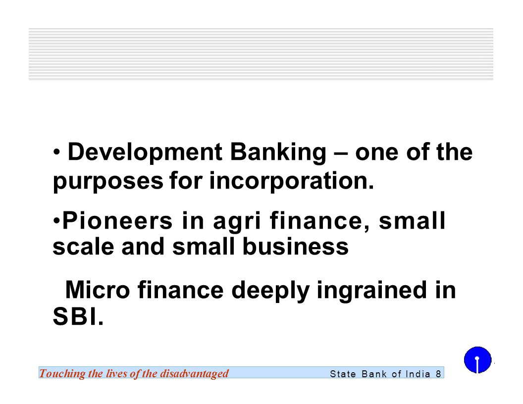 Touching the lives of the disadvantaged State Bank of India 8 Development Banking – one of the purposes for incorporation.