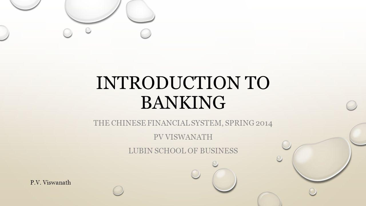 INTRODUCTION TO BANKING THE CHINESE FINANCIAL SYSTEM, SPRING 2014 PV VISWANATH LUBIN SCHOOL OF BUSINESS P.V.