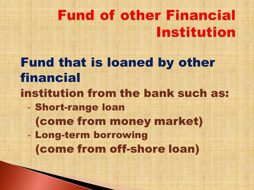 Fund that is loaned by other financial institution from the bank such as: -Short-range loan (come from money market) -Long-term borrowing (come from off-shore loan)