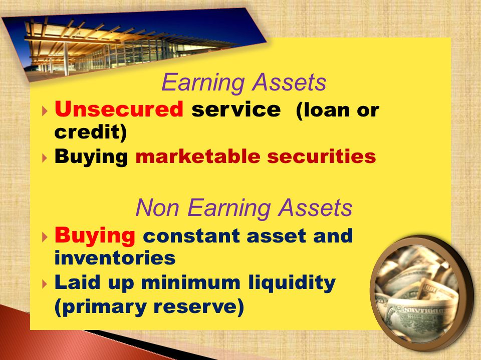 Earning Assets Unsecured service (loan or credit) Buying marketable securities Non Earning Assets Buying constant asset and inventories Laid up minimum liquidity (primary reserve)