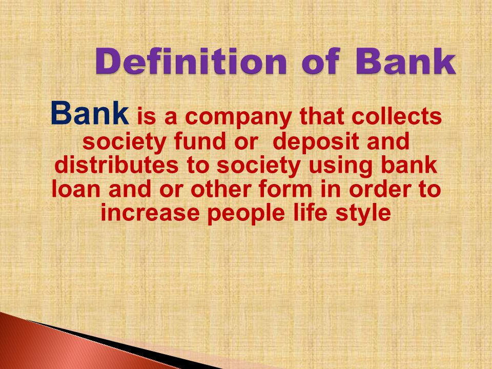 Bank is a company that collects society fund or deposit and distributes to society using bank loan and or other form in order to increase people life