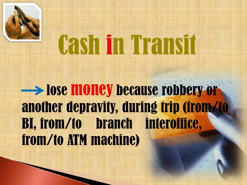 Cash in Transit lose money because robbery or another depravity, during trip (from/to BI, from/to branch interoffice, from/to ATM machine)
