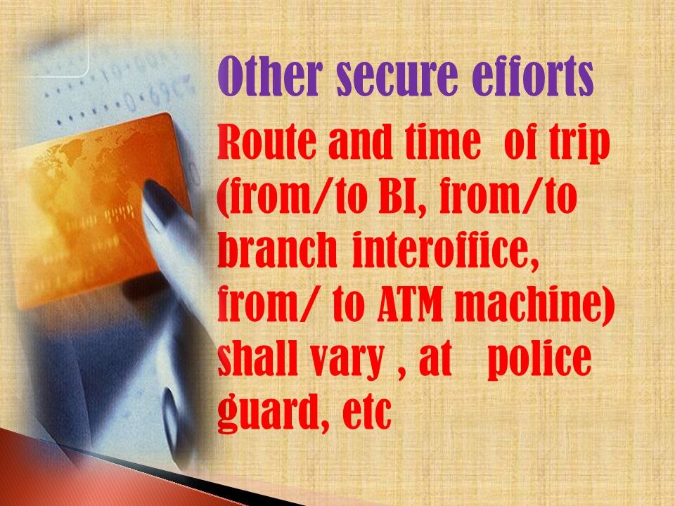 -Other secure efforts Route and time of trip (from/to BI, from/to branch interoffice, from/ to ATM machine) shall vary, at police guard, etc