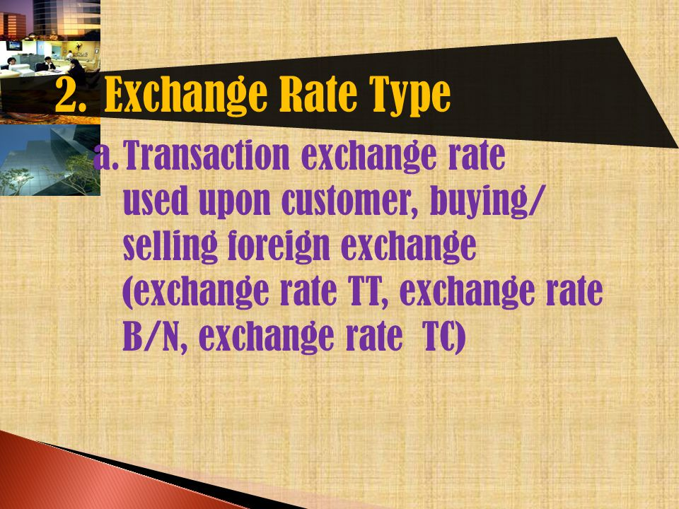 2. Exchange Rate Type a.Transaction exchange rate used upon customer, buying/ selling foreign exchange (exchange rate TT, exchange rate B/N, exchange