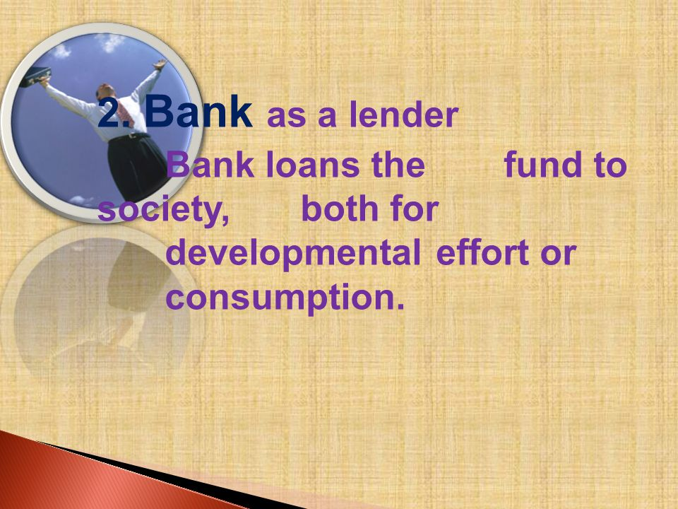 2. Bank as a lender Bank loans the fund to society, both for developmental effort or consumption.
