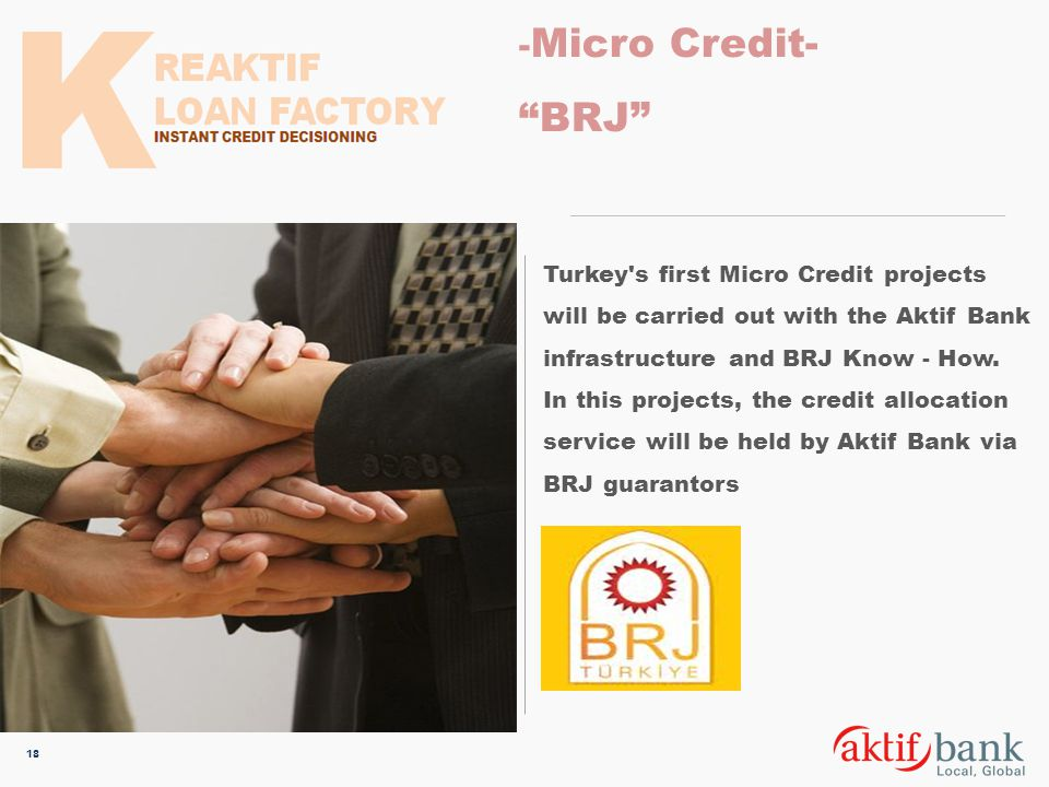 - Micro Credit- BRJ 18 Turkey's first Micro Credit projects will be carried out with the Aktif Bank infrastructure and BRJ Know - How. In this project