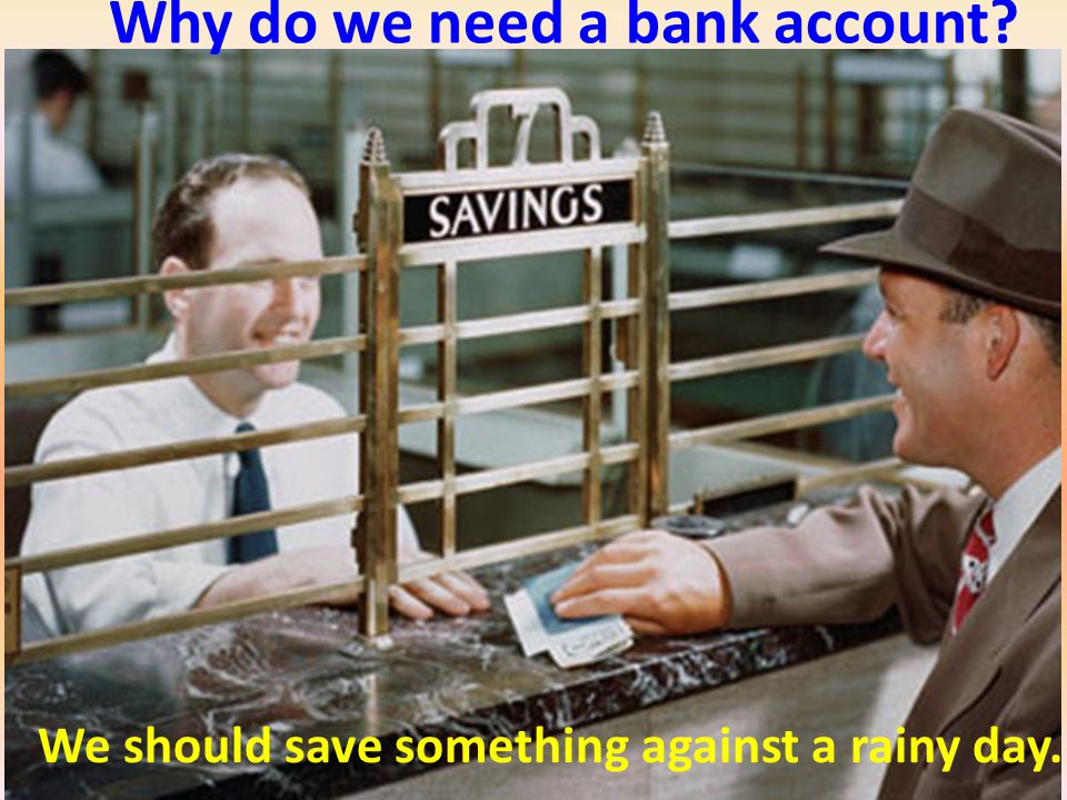 Why do we need a bank account We should save something against a rainy day.