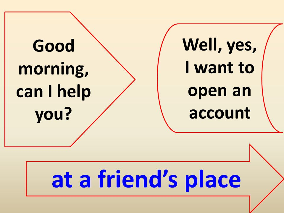 Good morning, can I help you Well, yes, I want to open an account at a friends place