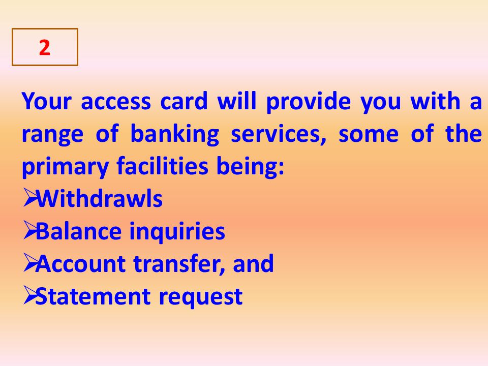 Your access card will provide you with a range of banking services, some of the primary facilities being: Withdrawls Balance inquiries Account transfer, and Statement request 2