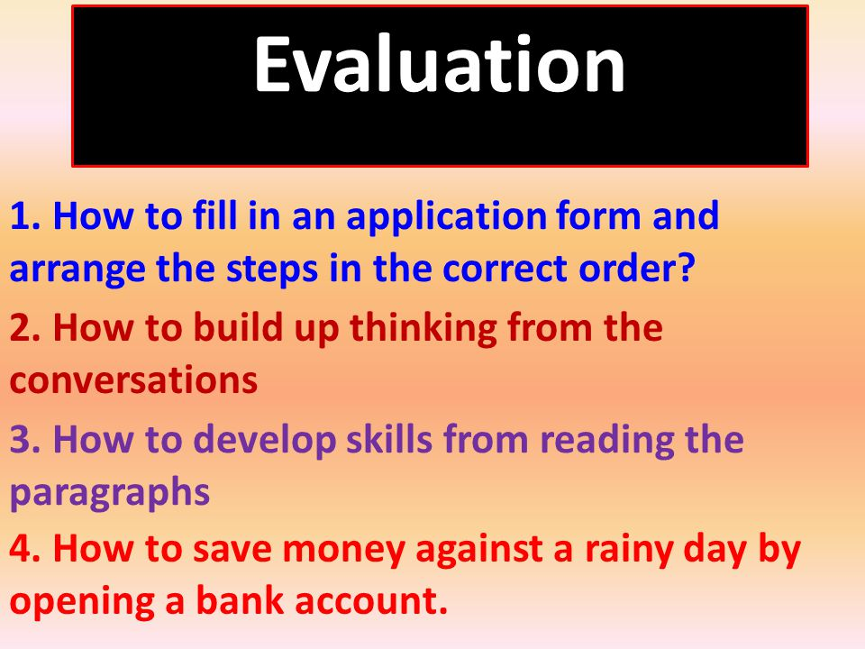 Evaluation 1. How to fill in an application form and arrange the steps in the correct order.