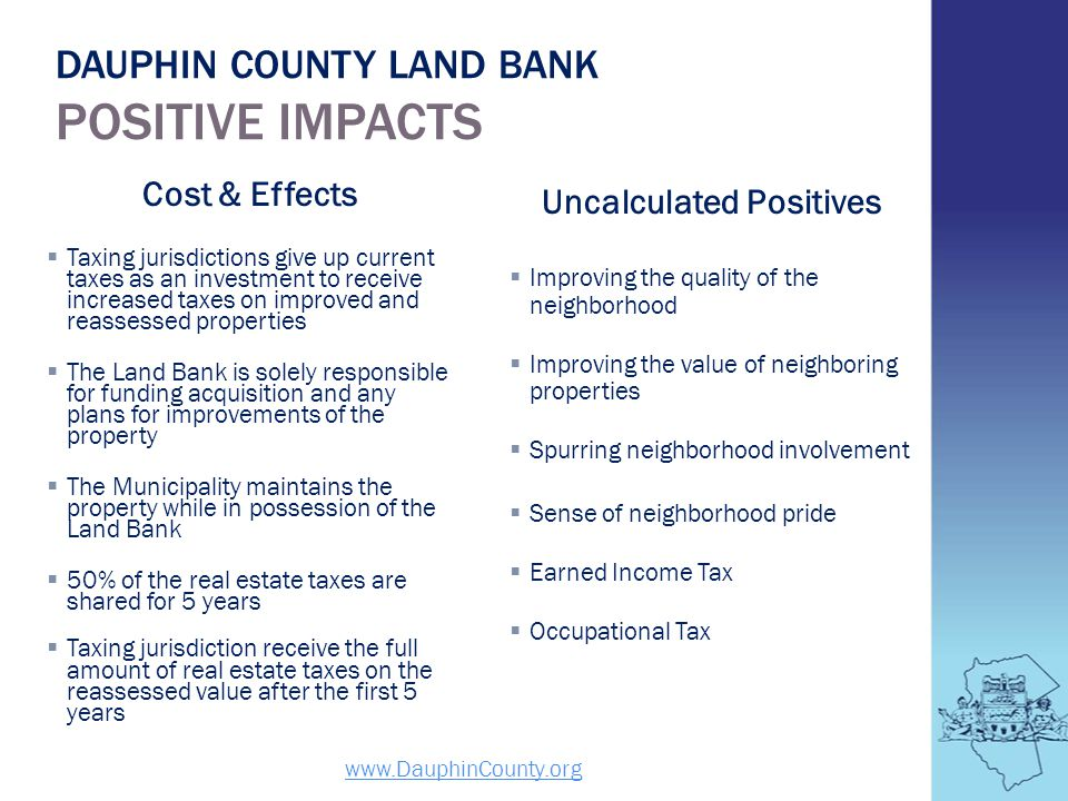 DAUPHIN COUNTY LAND BANK POSITIVE IMPACTS www.DauphinCounty.org Cost & Effects Taxing jurisdictions give up current taxes as an investment to receive