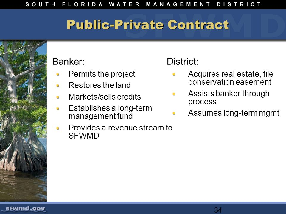34 Public-Private Contract Banker: Permits the project Restores the land Markets/sells credits Establishes a long-term management fund Provides a revenue stream to SFWMD District: Acquires real estate, file conservation easement Assists banker through process Assumes long-term mgmt