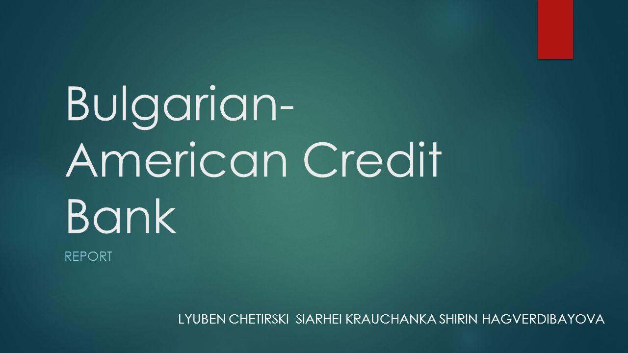 Bulgarian- American Credit Bank REPORT LYUBEN CHETIRSKI SIARHEI KRAUCHANKA SHIRIN HAGVERDIBAYOVA