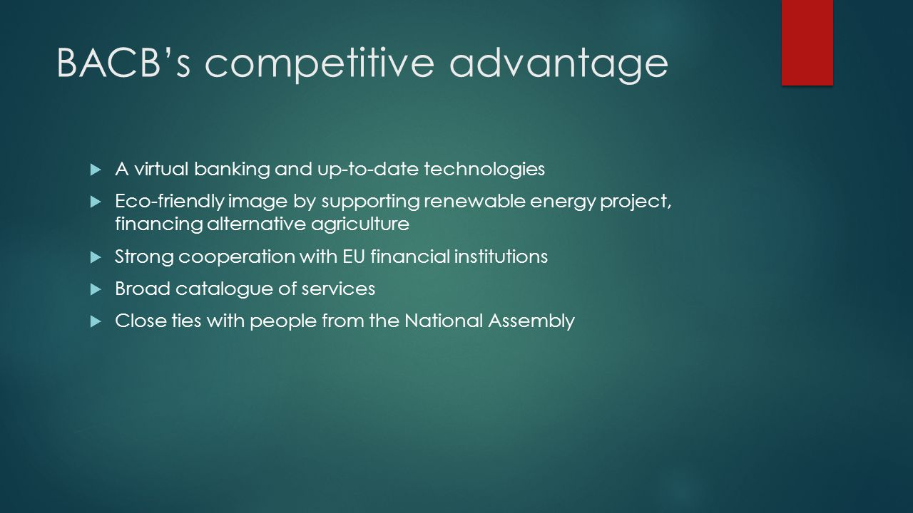 BACBs competitive advantage A virtual banking and up-to-date technologies Eco-friendly image by supporting renewable energy project, financing alternative agriculture Strong cooperation with EU financial institutions Broad catalogue of services Close ties with people from the National Assembly