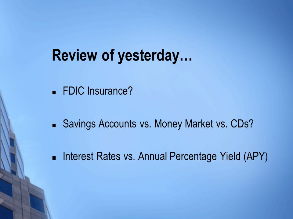 Review of yesterday… FDIC Insurance? Savings Accounts vs. Money Market vs. CDs? Interest Rates vs. Annual Percentage Yield (APY)