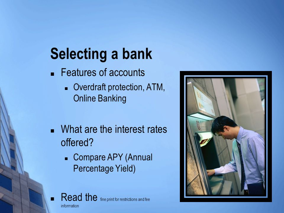 Selecting a bank Features of accounts Overdraft protection, ATM, Online Banking What are the interest rates offered? Compare APY (Annual Percentage Yi