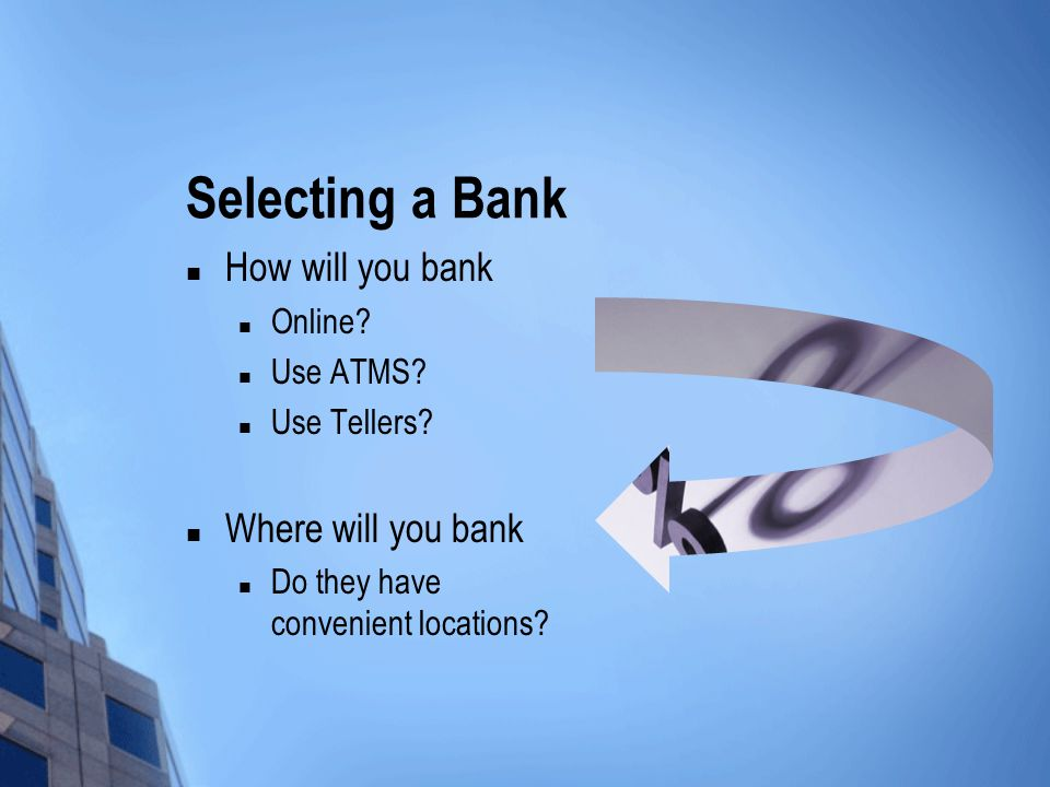 Selecting a Bank How will you bank Online? Use ATMS? Use Tellers? Where will you bank Do they have convenient locations?