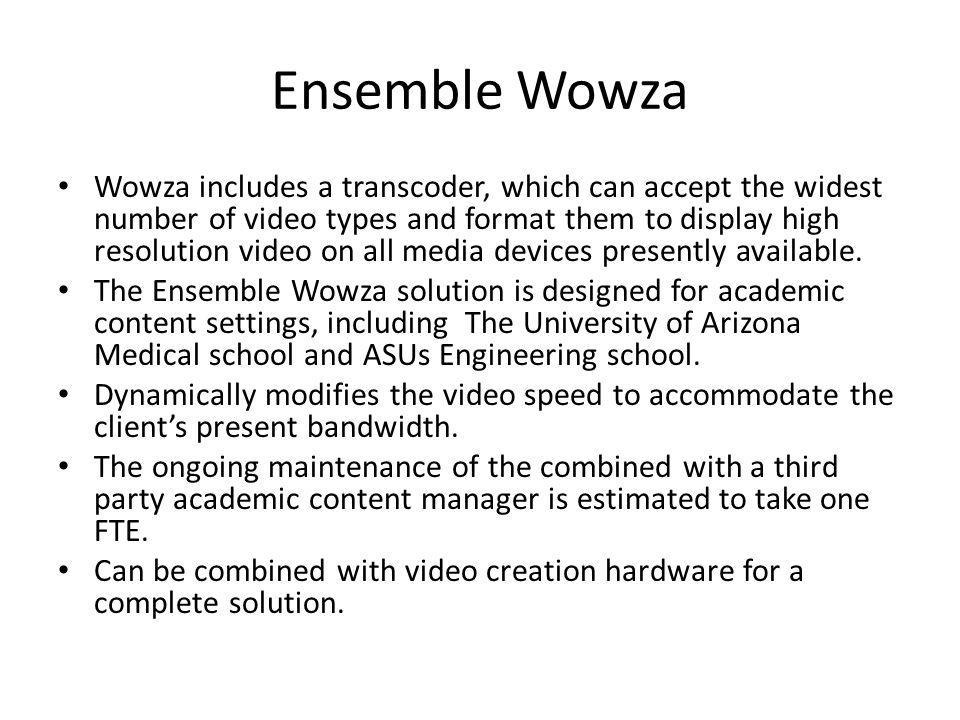Ensemble Wowza Wowza includes a transcoder, which can accept the widest number of video types and format them to display high resolution video on all media devices presently available.