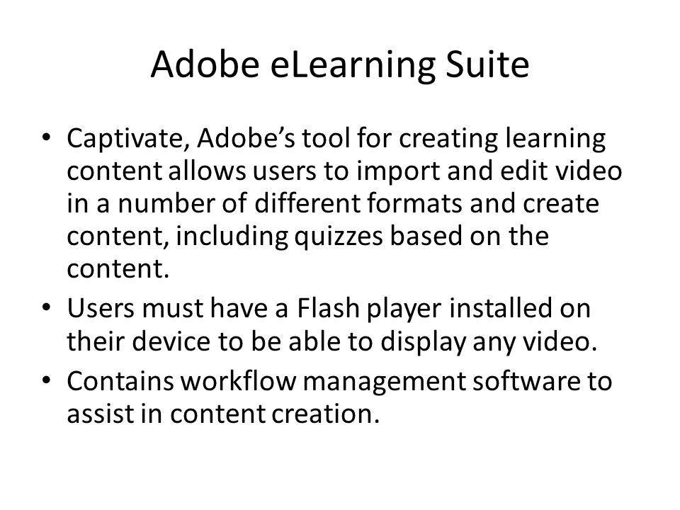 Adobe eLearning Suite Captivate, Adobes tool for creating learning content allows users to import and edit video in a number of different formats and create content, including quizzes based on the content.