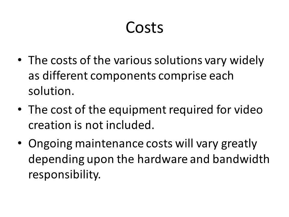 Costs The costs of the various solutions vary widely as different components comprise each solution.
