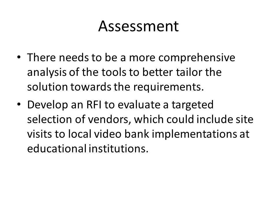 Assessment There needs to be a more comprehensive analysis of the tools to better tailor the solution towards the requirements.
